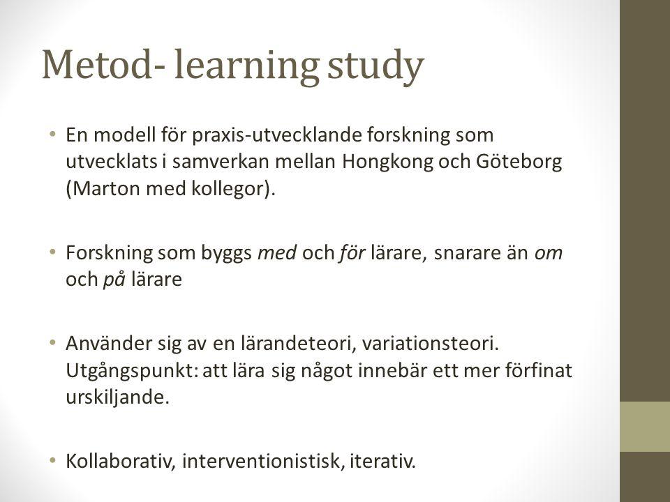 Metod- learning study En modell för praxis-utvecklande forskning som utvecklats i samverkan mellan Hongkong och Göteborg (Marton med kollegor).