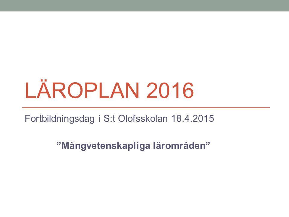 LÄROPLAN 2016 Fortbildningsdag i S:t Olofsskolan 18.4.2015