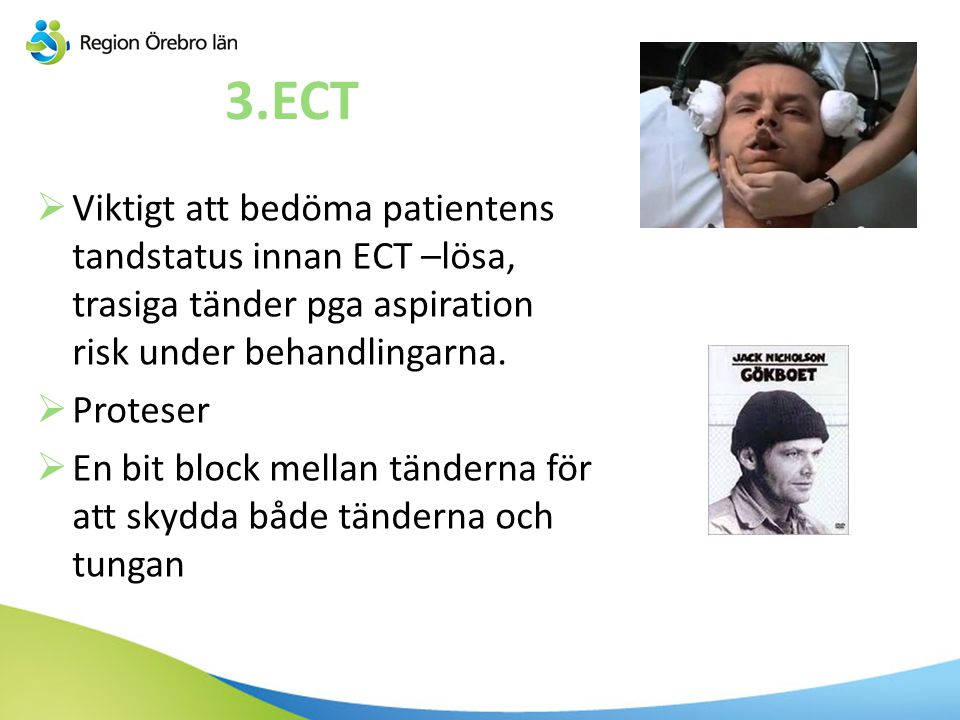 3.ECT Viktigt att bedöma patientens tandstatus innan ECT –lösa, trasiga tänder pga aspiration risk under behandlingarna.