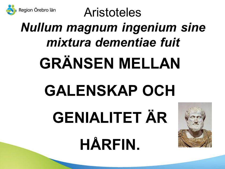 Aristoteles Nullum magnum ingenium sine mixtura dementiae fuit