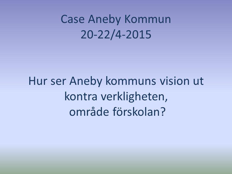 Case Aneby Kommun 20-22/4-2015 Hur ser Aneby kommuns vision ut kontra verkligheten, område förskolan