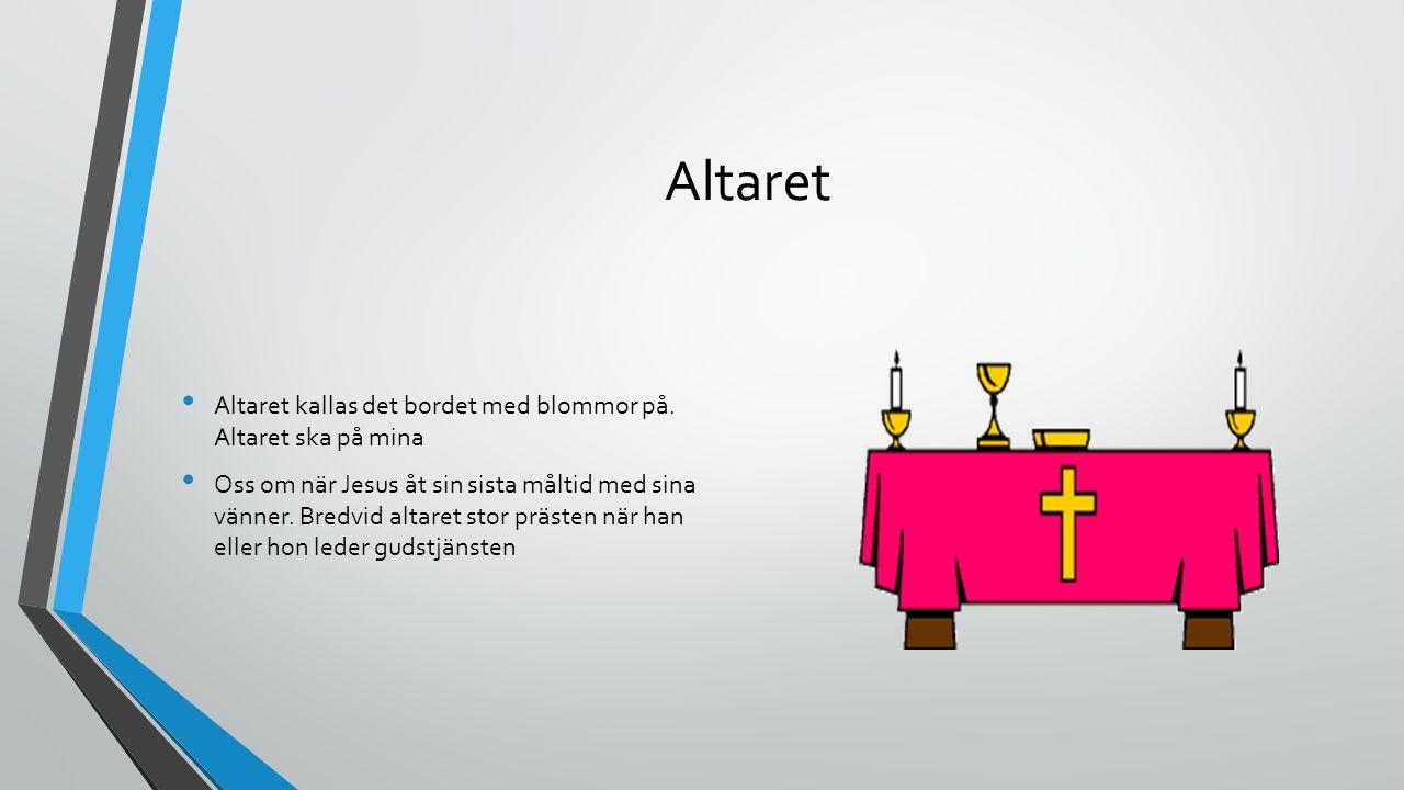 Altaret Altaret kallas det bordet med blommor på. Altaret ska på mina