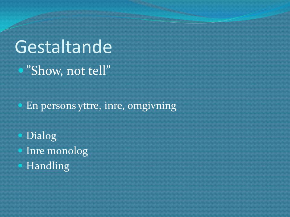 Gestaltande Show, not tell En persons yttre, inre, omgivning Dialog