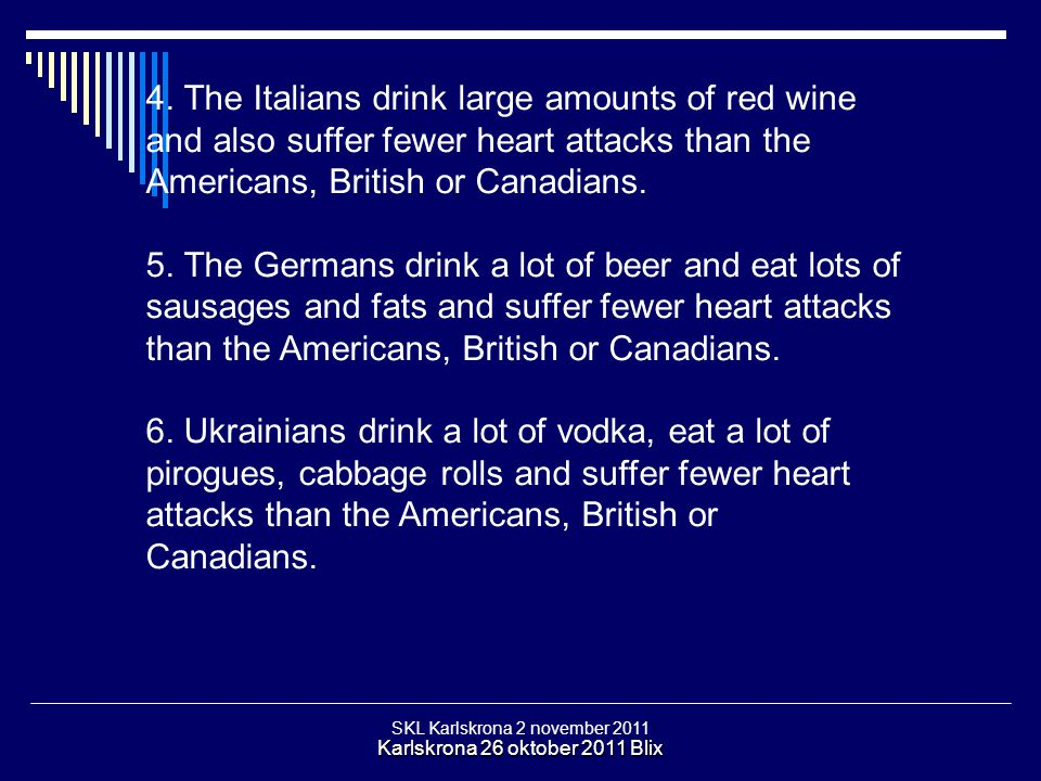 4. The Italians drink large amounts of red wine and also suffer fewer heart attacks than the Americans, British or Canadians.