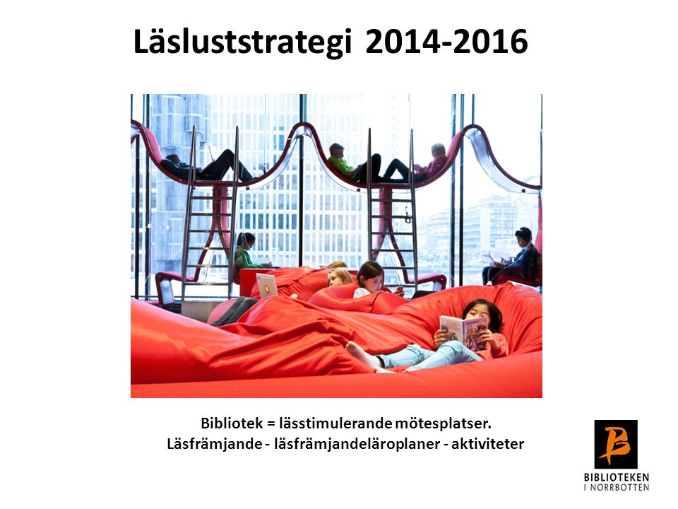 Läsluststrategi 2014-2016 Bibliotek = lässtimulerande mötesplatser.