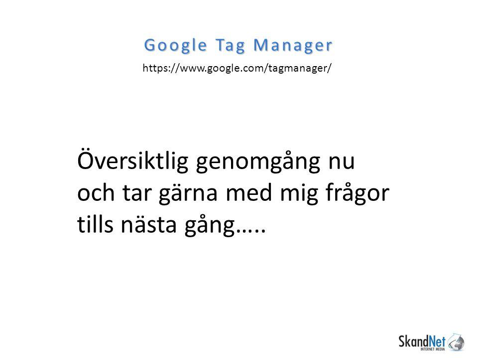 Google Tag Manager https://www.google.com/tagmanager/ Översiktlig genomgång nu och tar gärna med mig frågor tills nästa gång…..