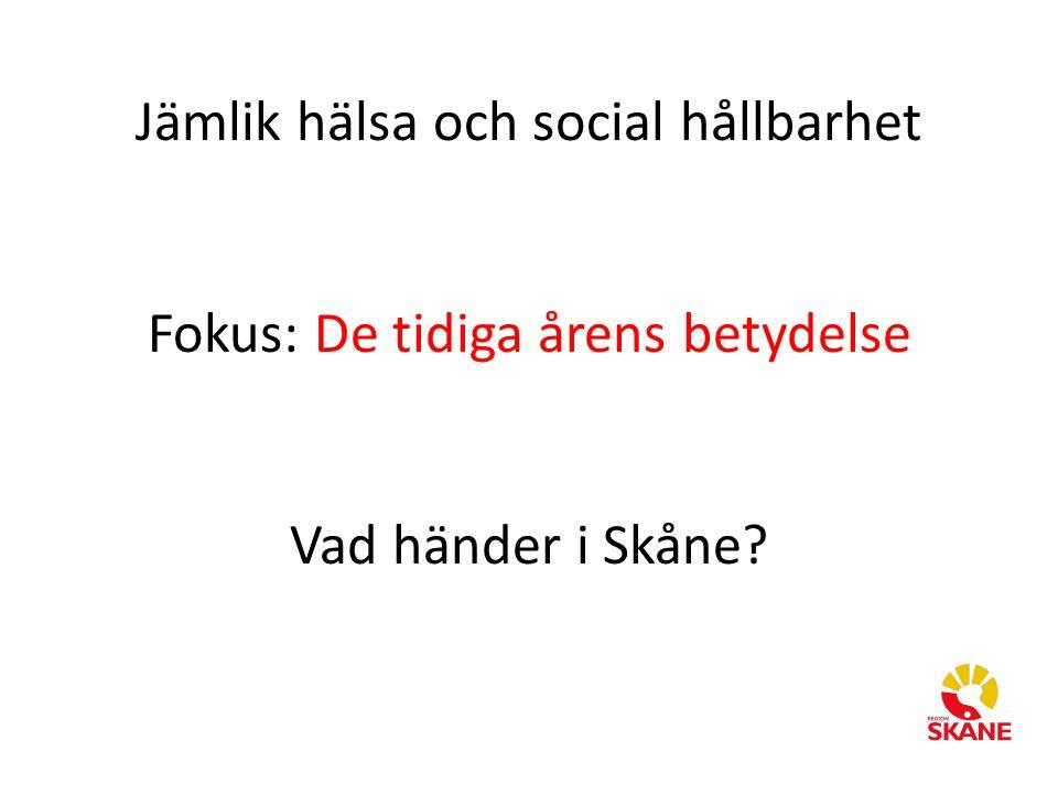 Jämlik hälsa och social hållbarhet Fokus: De tidiga årens betydelse Vad händer i Skåne