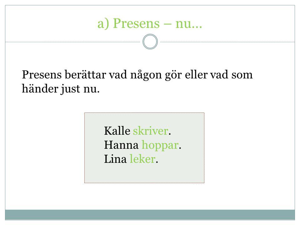 a) Presens – nu… Presens berättar vad någon gör eller vad som händer just nu. Kalle skriver. Hanna hoppar.
