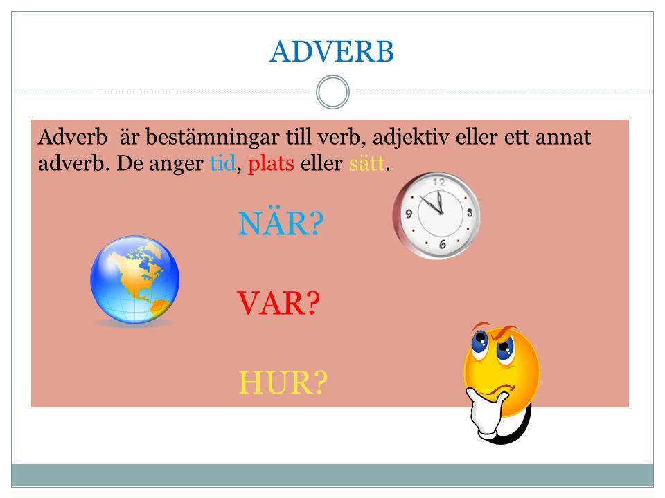 ADVERB Adverb är bestämningar till verb, adjektiv eller ett annat adverb. De anger tid, plats eller sätt.