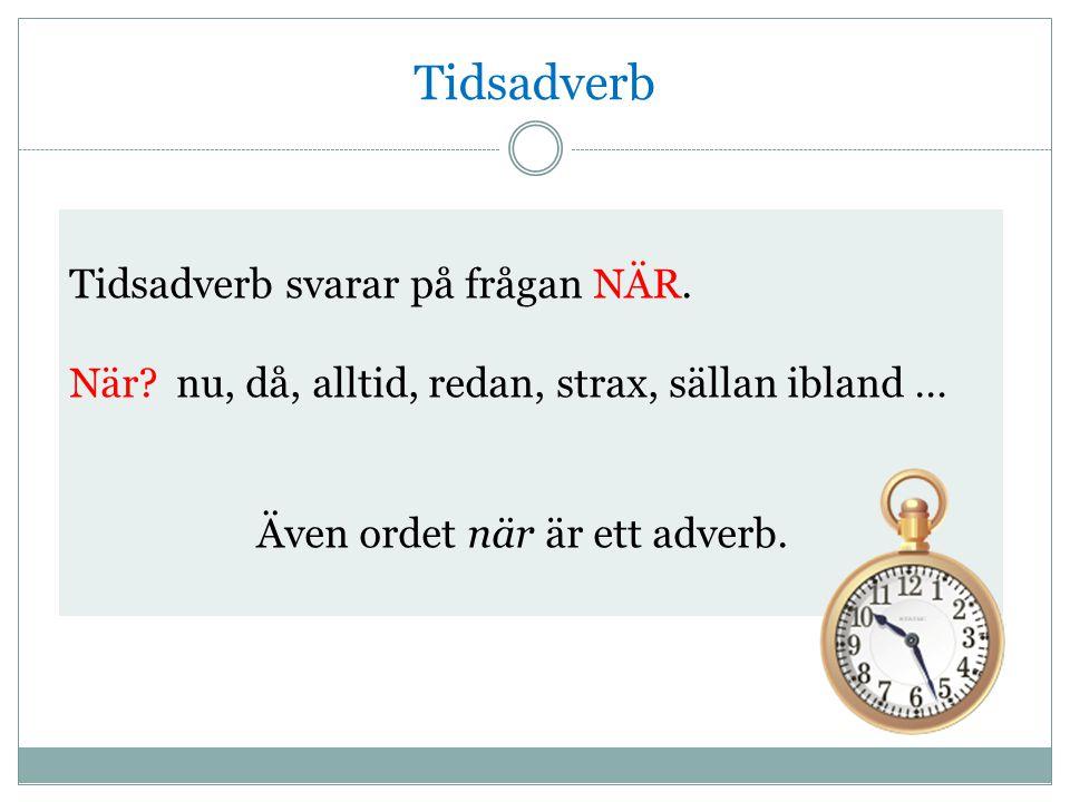Tidsadverb Tidsadverb svarar på frågan NÄR.