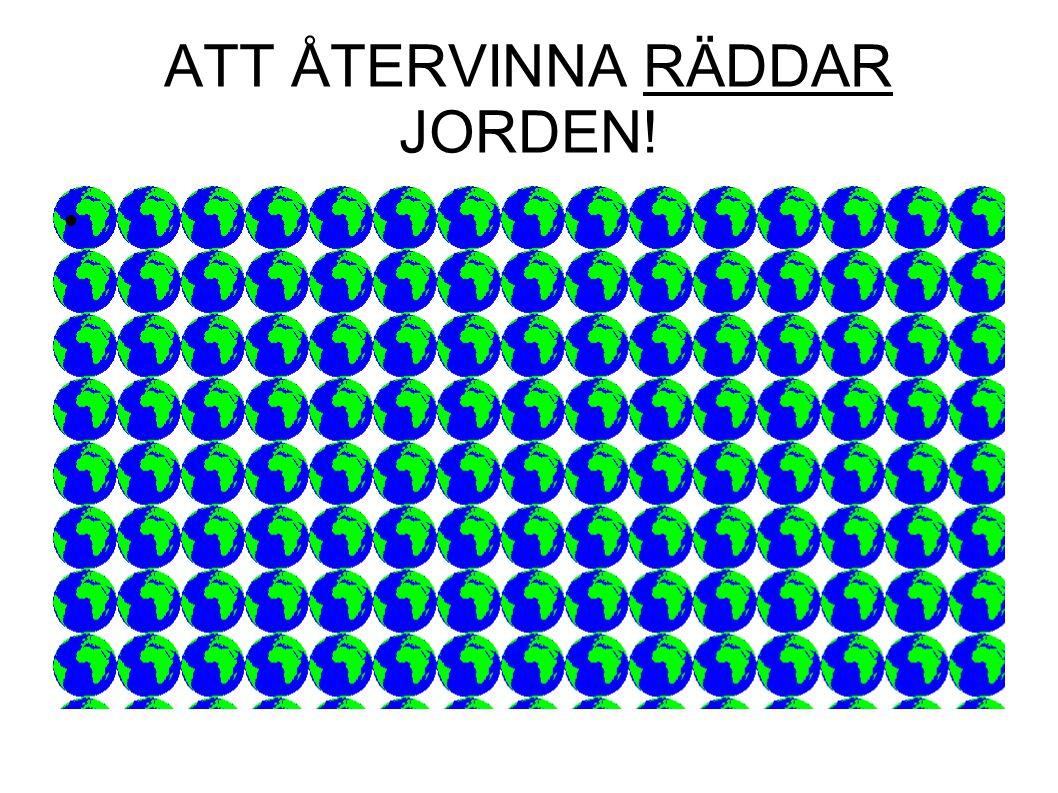 ATT ÅTERVINNA RÄDDAR JORDEN!
