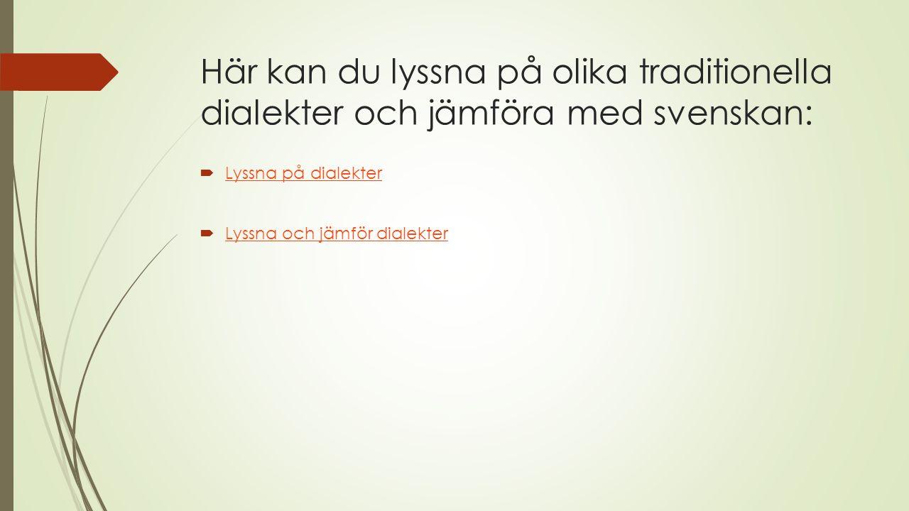 Här kan du lyssna på olika traditionella dialekter och jämföra med svenskan: