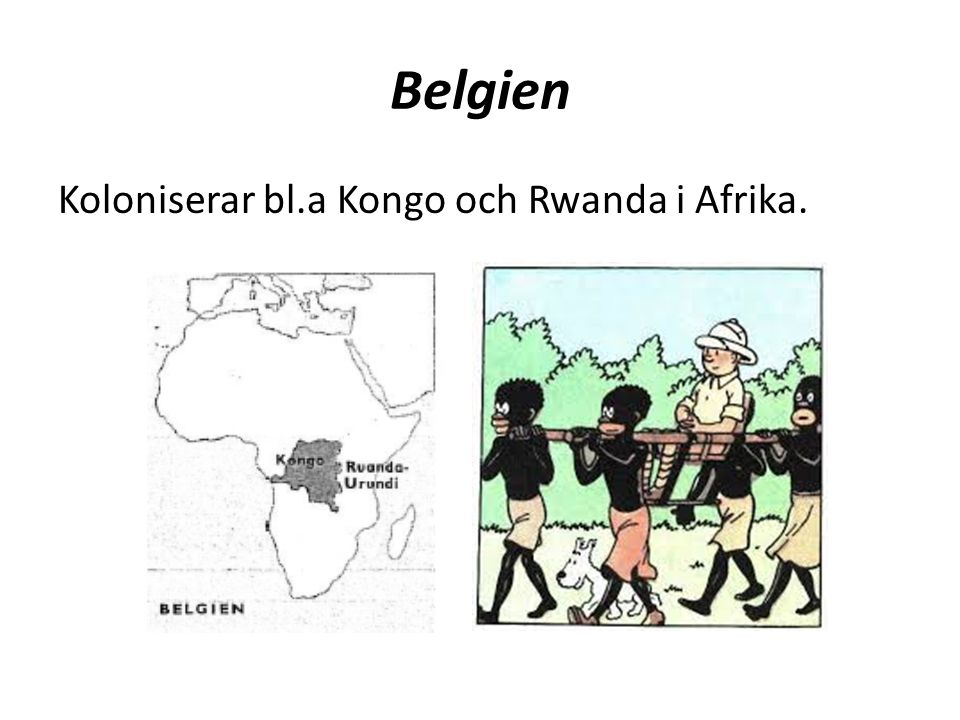 Belgien Koloniserar bl.a Kongo och Rwanda i Afrika.