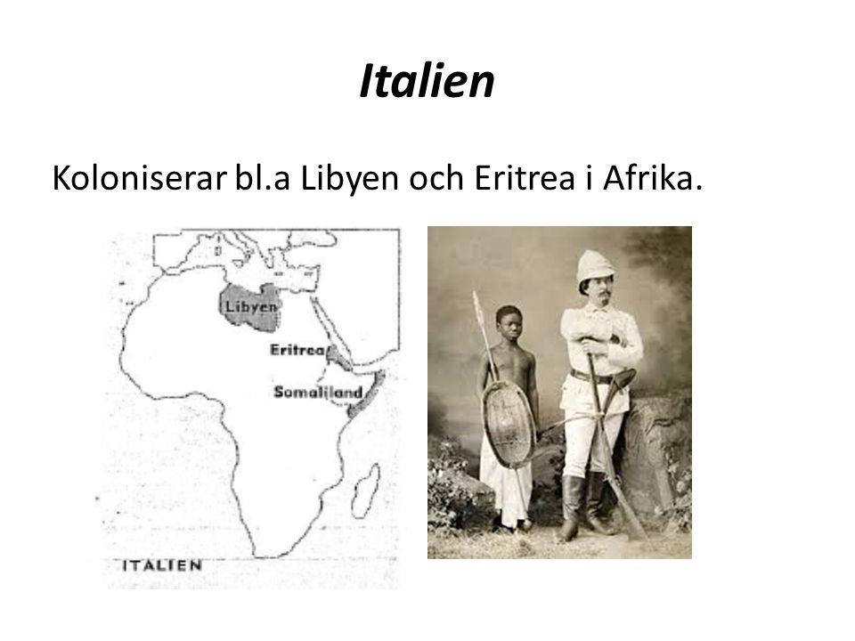 Italien Koloniserar bl.a Libyen och Eritrea i Afrika.