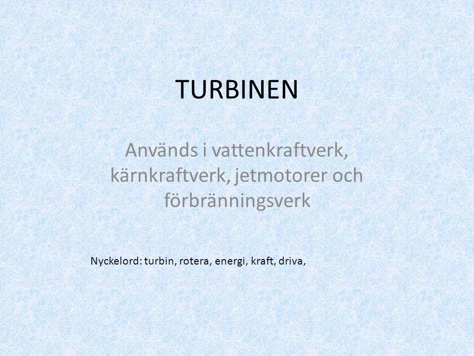 TURBINEN Används i vattenkraftverk, kärnkraftverk, jetmotorer och förbränningsverk.