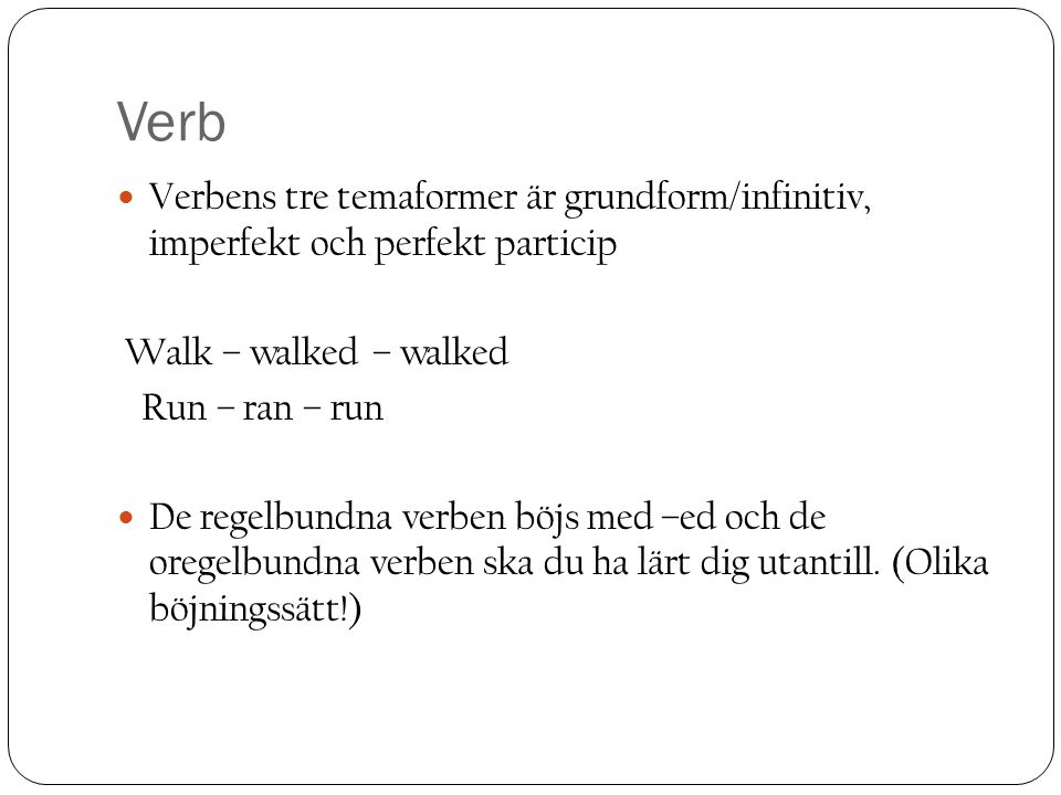 Verb Verbens tre temaformer är grundform/infinitiv, imperfekt och perfekt particip. Walk – walked – walked.