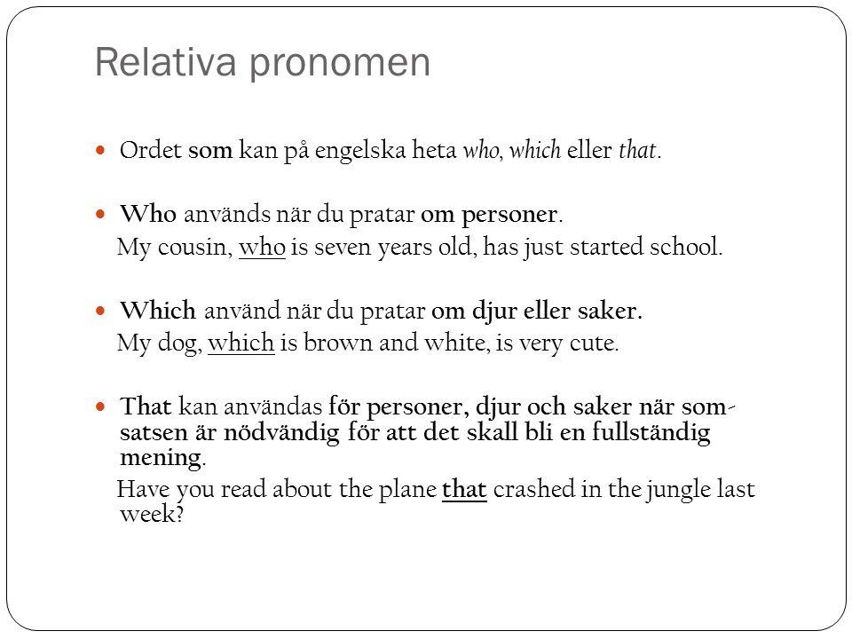 Relativa pronomen Ordet som kan på engelska heta who, which eller that. Who används när du pratar om personer.