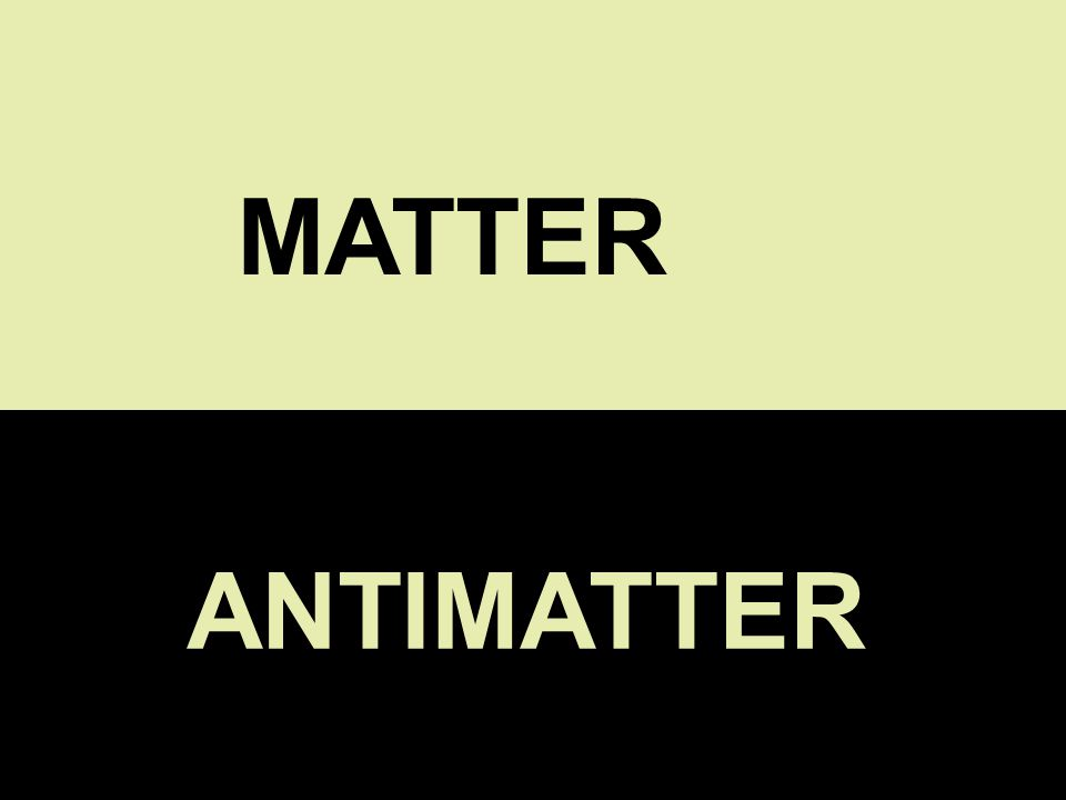 MATTER ANTIMATTER ANTIMATTER