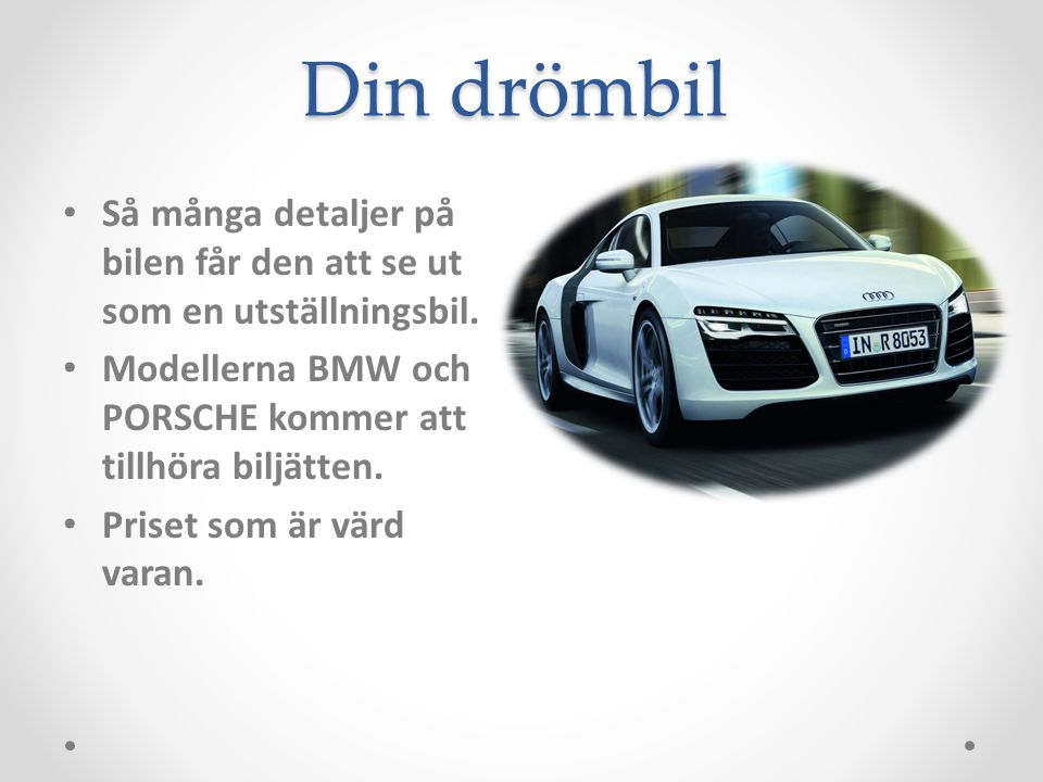 Din drömbil Så många detaljer på bilen får den att se ut som en utställningsbil. Modellerna BMW och PORSCHE kommer att tillhöra biljätten.