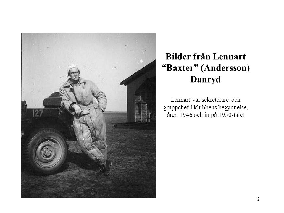 Bilder från Lennart Baxter (Andersson) Danryd Lennart var sekreterare och gruppchef i klubbens begynnelse, åren 1946 och in på 1950-talet