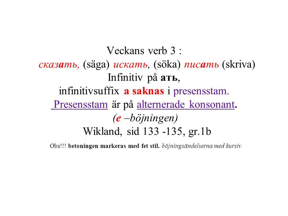 Veckans verb 3 : сказать, (säga) искать, (söka) писать (skriva) Infinitiv på ать, infinitivsuffix а saknas i presensstam.