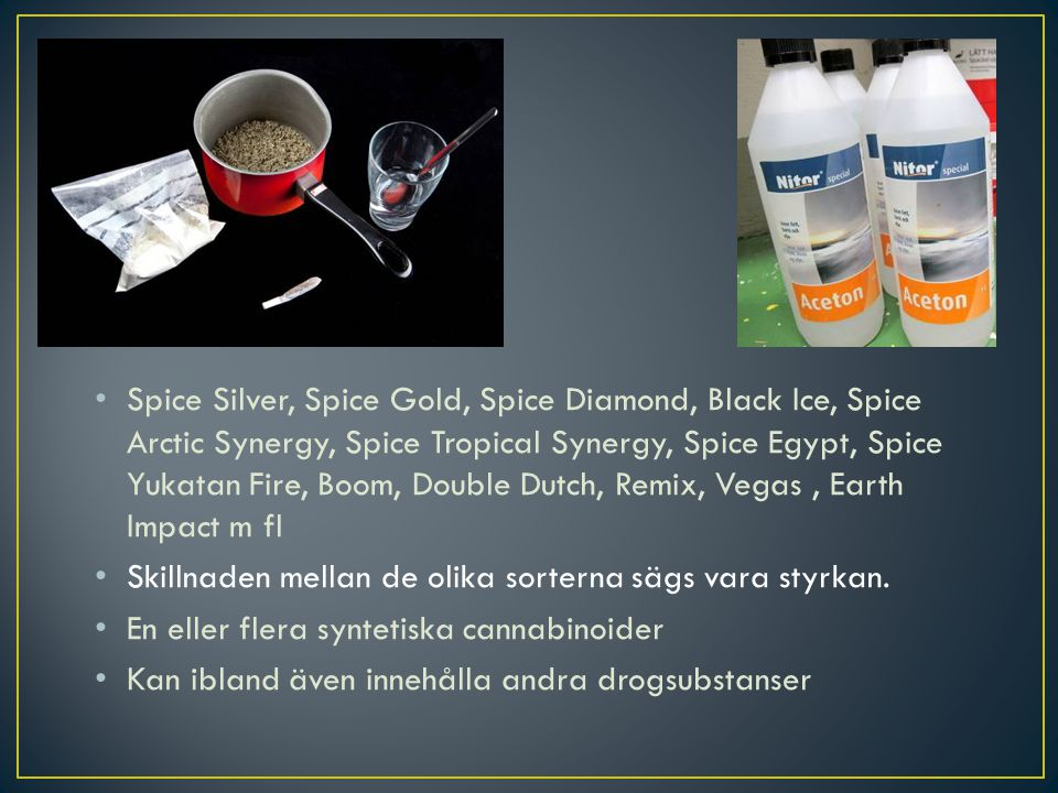 Spice Silver, Spice Gold, Spice Diamond, Black Ice, Spice Arctic Synergy, Spice Tropical Synergy, Spice Egypt, Spice Yukatan Fire, Boom, Double Dutch, Remix, Vegas , Earth Impact m fl