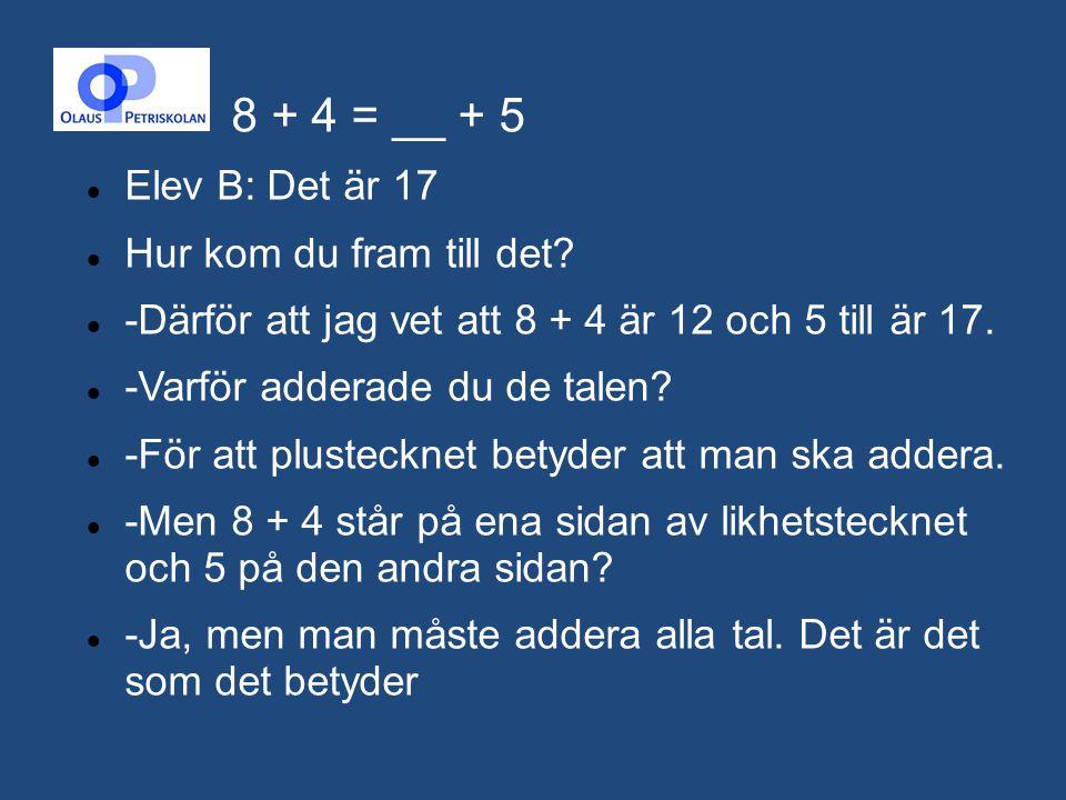 8 + 4 = __ + 5 Elev B: Det är 17 Hur kom du fram till det