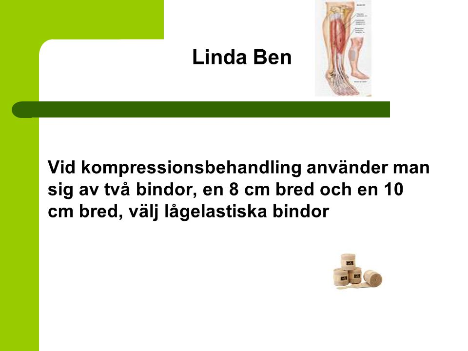 Linda Ben Vid kompressionsbehandling använder man sig av två bindor, en 8 cm bred och en 10 cm bred, välj lågelastiska bindor.