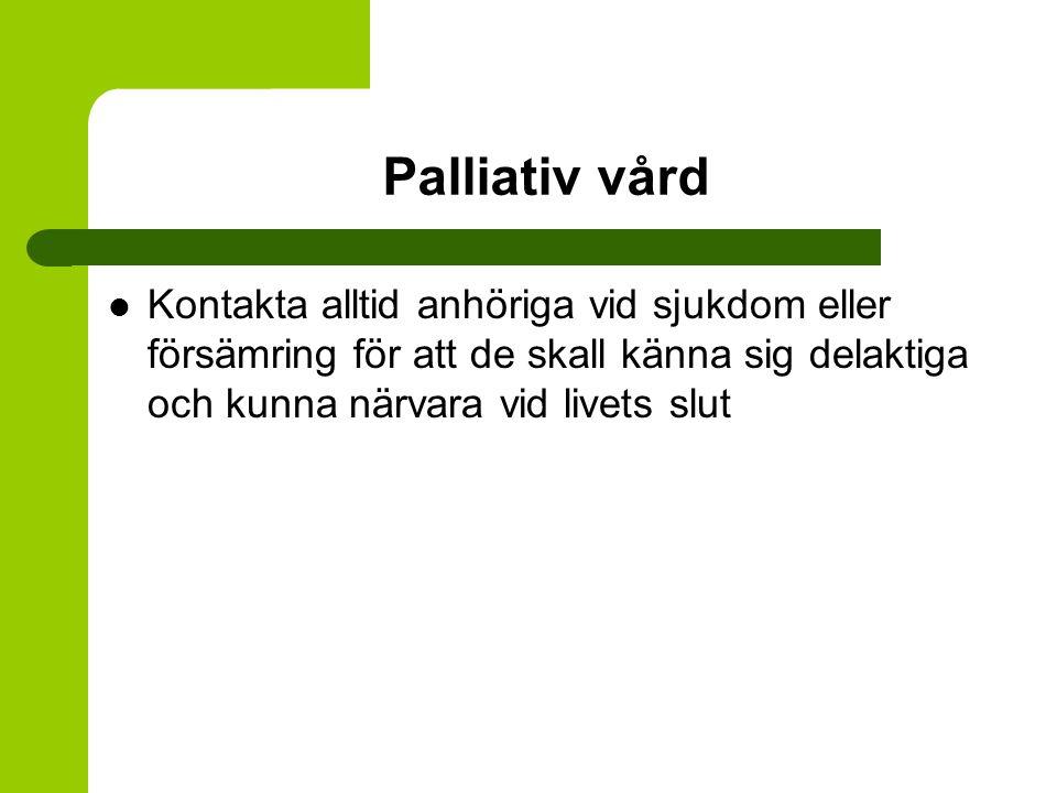 Palliativ vård Kontakta alltid anhöriga vid sjukdom eller försämring för att de skall känna sig delaktiga och kunna närvara vid livets slut.