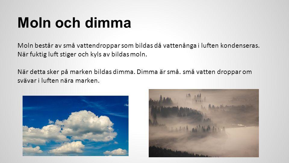 Moln och dimma Moln består av små vattendroppar som bildas då vattenånga i luften kondenseras. När fuktig luft stiger och kyls av bildas moln.