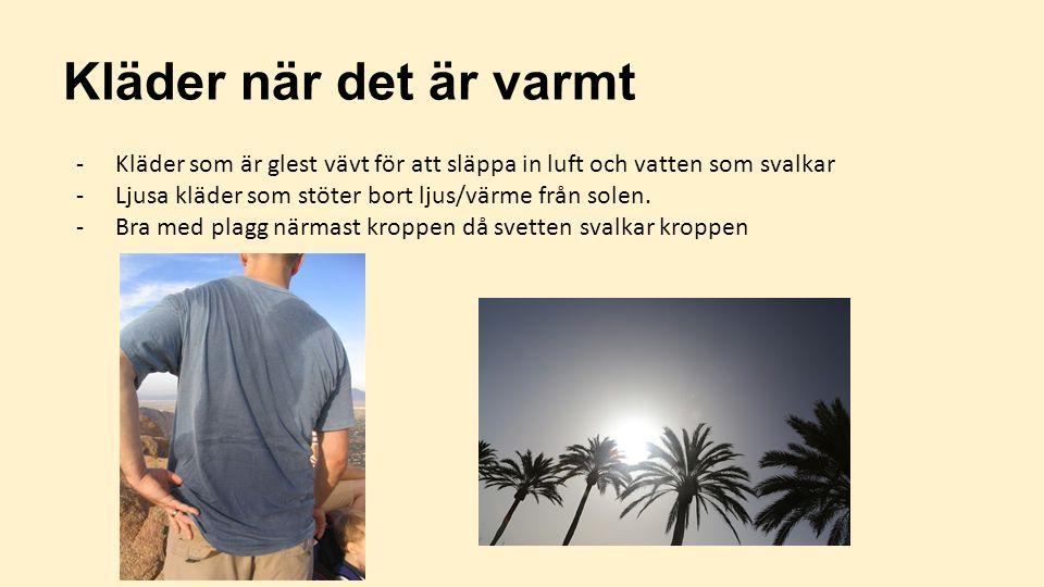 Kläder när det är varmt Kläder som är glest vävt för att släppa in luft och vatten som svalkar. Ljusa kläder som stöter bort ljus/värme från solen.
