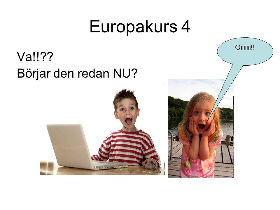Europakurs 4 Oiiiiiii!! Va!! Börjar den redan NU