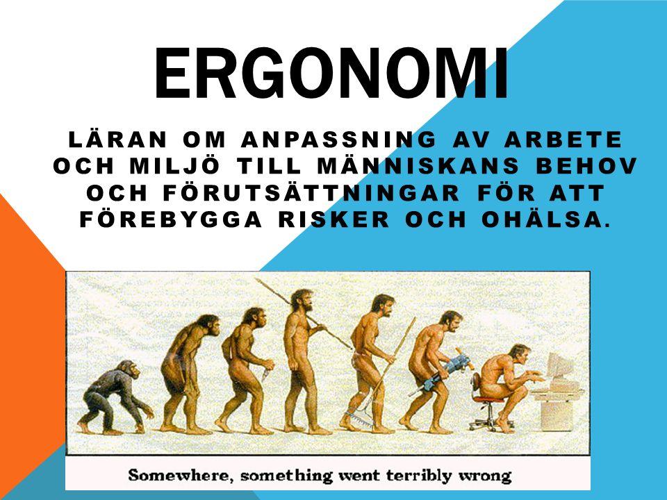 Ergonomi Läran om anpassning av arbete och miljö till människans behov och förutsättningar för att förebygga risker och ohälsa.