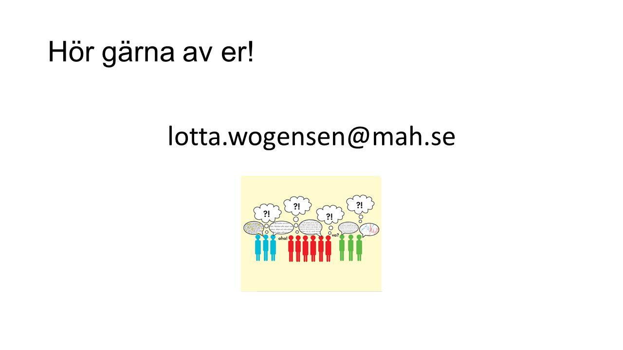 Hör gärna av er! lotta.wogensen@mah.se