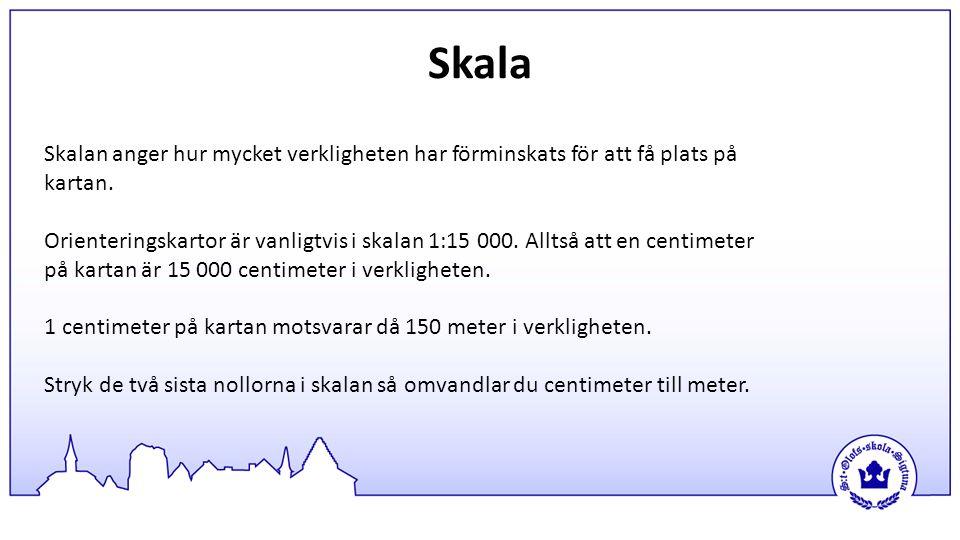 Skala Skalan anger hur mycket verkligheten har förminskats för att få plats på kartan.