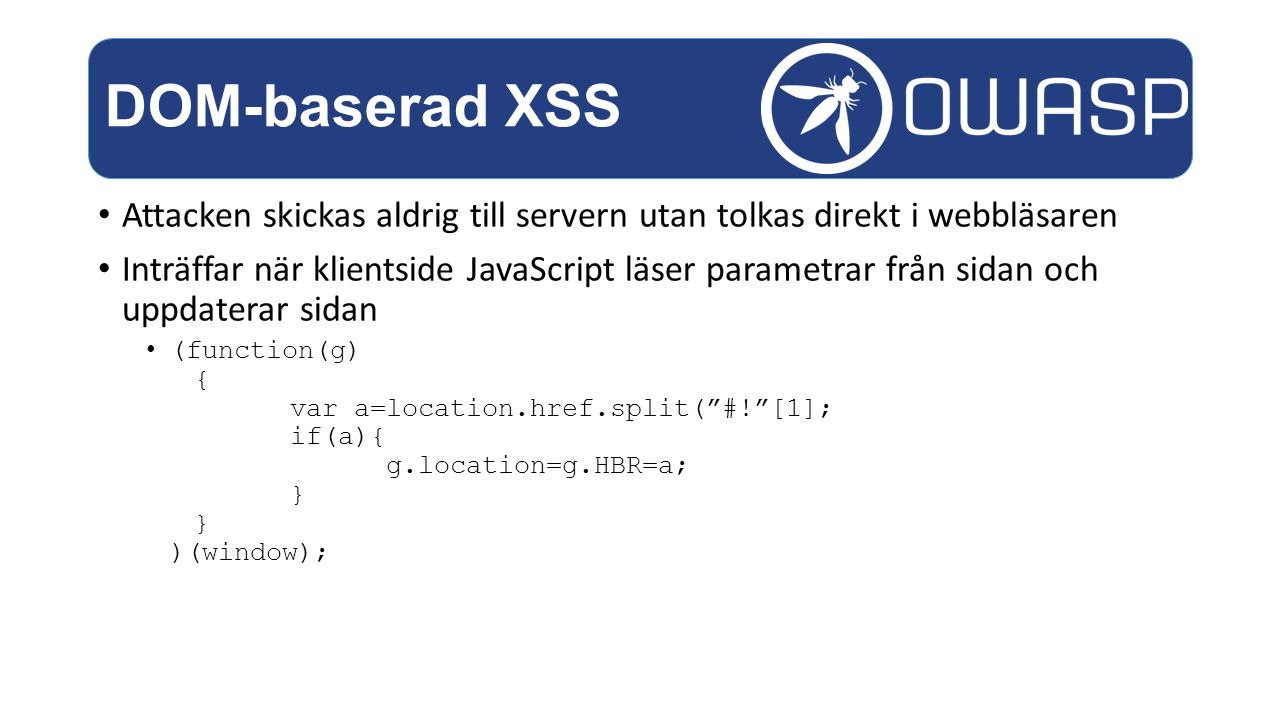 DOM-baserad XSS Attacken skickas aldrig till servern utan tolkas direkt i webbläsaren.