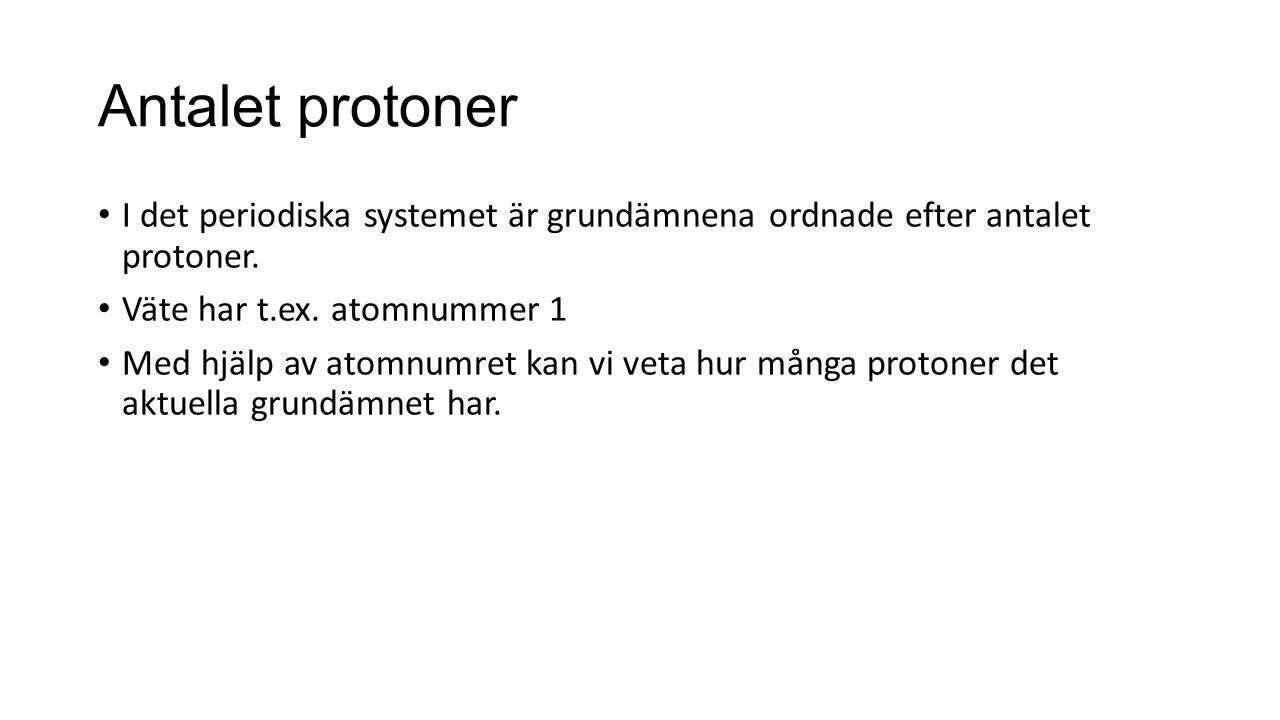 Antalet protoner I det periodiska systemet är grundämnena ordnade efter antalet protoner. Väte har t.ex. atomnummer 1.