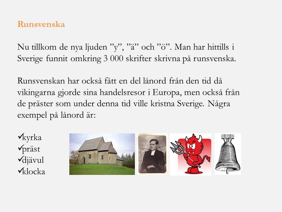 Runsvenska Nu tillkom de nya ljuden y , ä och ö . Man har hittills i Sverige funnit omkring 3 000 skrifter skrivna på runsvenska.