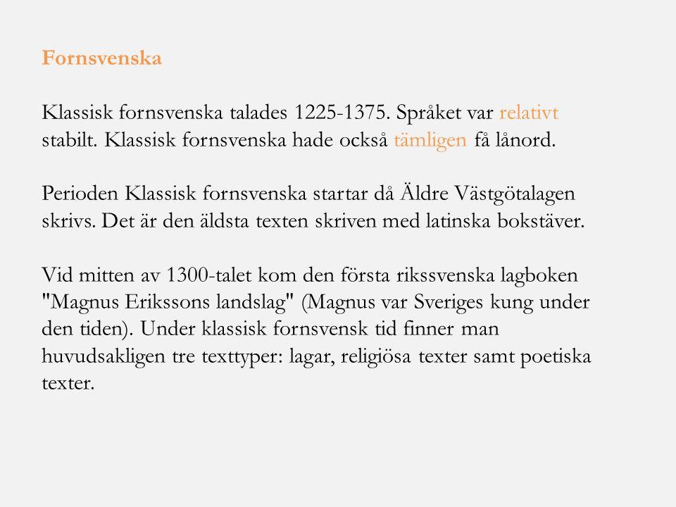 Fornsvenska Klassisk fornsvenska talades 1225-1375. Språket var relativt stabilt. Klassisk fornsvenska hade också tämligen få lånord.