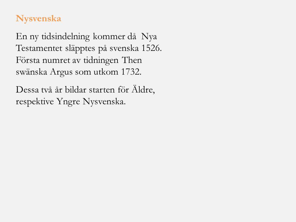 Nysvenska En ny tidsindelning kommer då Nya Testamentet släpptes på svenska 1526. Första numret av tidningen Then swänska Argus som utkom 1732.