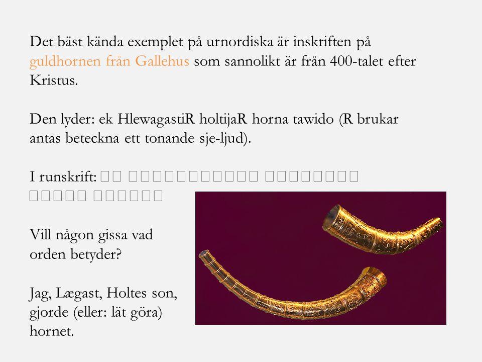 Det bäst kända exemplet på urnordiska är inskriften på guldhornen från Gallehus som sannolikt är från 400-talet efter Kristus.