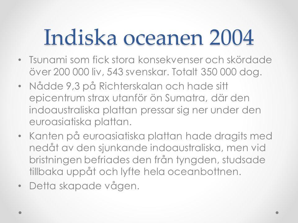 Indiska oceanen 2004 Tsunami som fick stora konsekvenser och skördade över 200 000 liv, 543 svenskar. Totalt 350 000 dog.