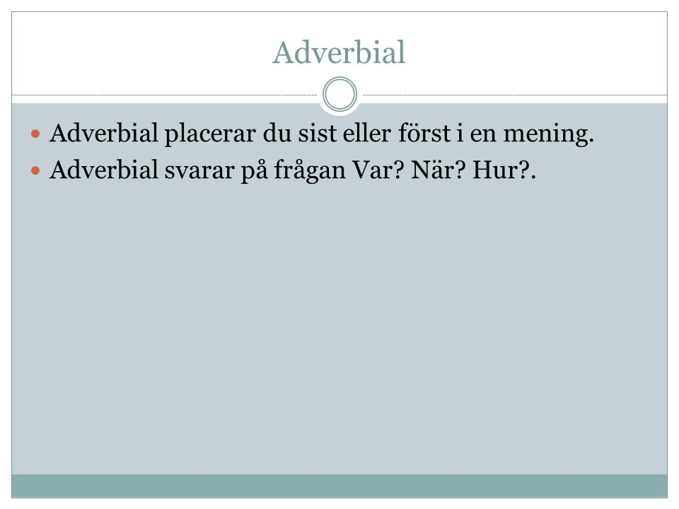 Adverbial Adverbial placerar du sist eller först i en mening.