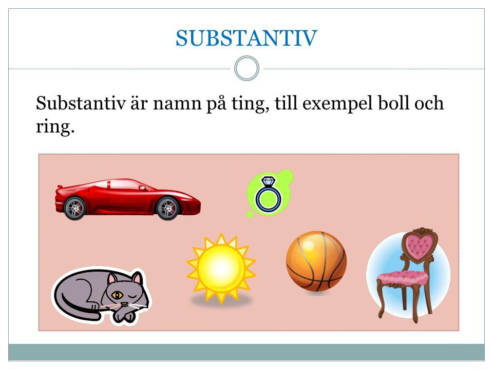 SUBSTANTIV Substantiv är namn på ting, till exempel boll och ring.