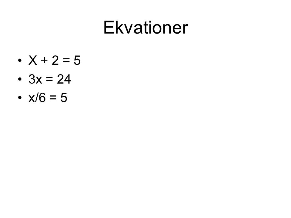 Ekvationer X + 2 = 5 3x = 24 x/6 = 5