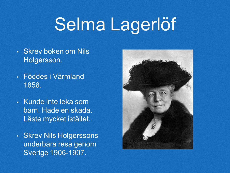 Selma Lagerlöf Skrev boken om Nils Holgersson. Föddes i Värmland 1858.