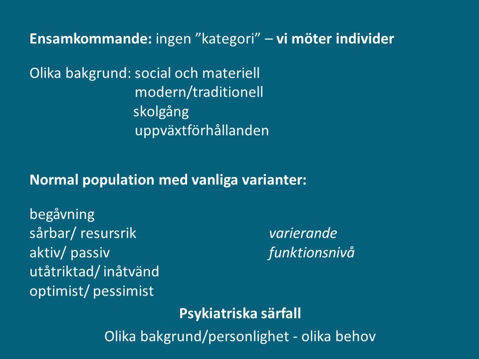 Ensamkommande: ingen kategori – vi möter individer Olika bakgrund: social och materiell modern/traditionell skolgång uppväxtförhållanden Normal population med vanliga varianter: begåvning sårbar/ resursrik varierande aktiv/ passiv funktionsnivå utåtriktad/ inåtvänd optimist/ pessimist Psykiatriska särfall Olika bakgrund/personlighet - olika behov
