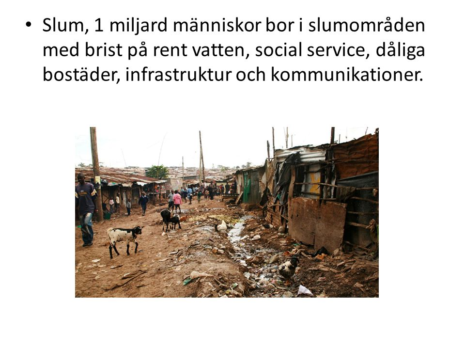 Slum, 1 miljard människor bor i slumområden med brist på rent vatten, social service, dåliga bostäder, infrastruktur och kommunikationer.