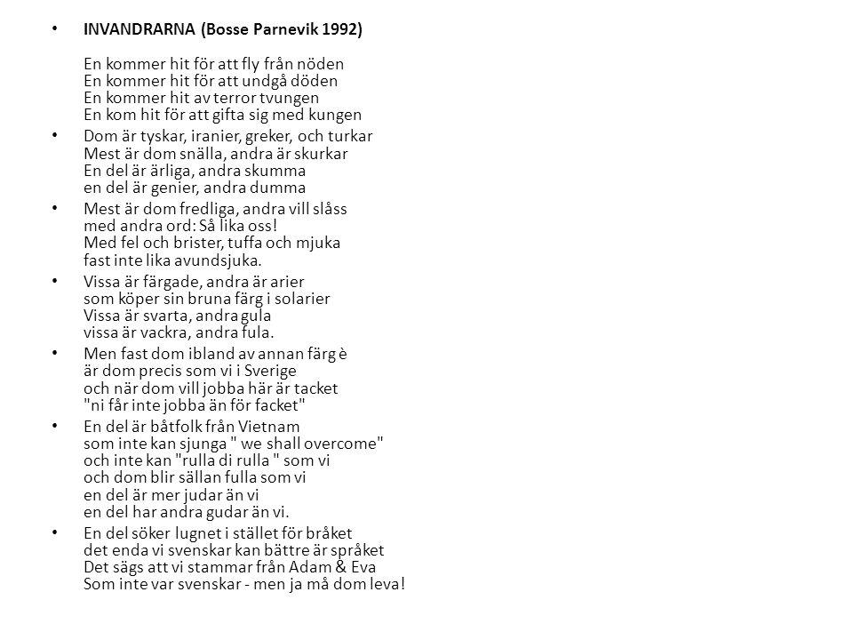 INVANDRARNA (Bosse Parnevik 1992) En kommer hit för att fly från nöden En kommer hit för att undgå döden En kommer hit av terror tvungen En kom hit för att gifta sig med kungen