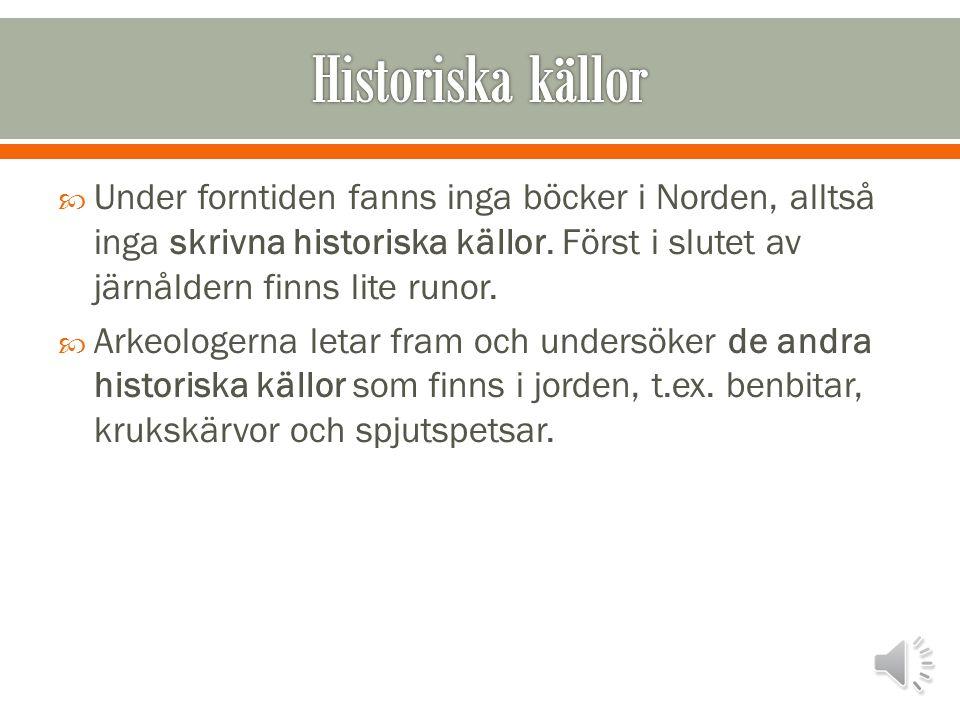 Historiska källor Under forntiden fanns inga böcker i Norden, alltså inga skrivna historiska källor. Först i slutet av järnåldern finns lite runor.